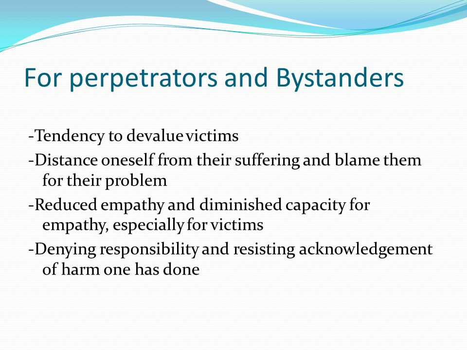 For perpetrators and Bystanders -Tendency to devalue victims -Distance oneself from their suffering and blame them for their problem -Reduced empathy and diminished capacity for empathy, especially for victims -Denying responsibility and resisting acknowledgement of harm one has done