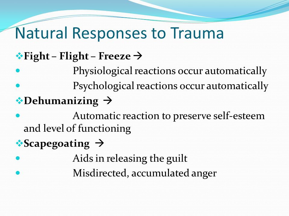 Natural Responses to Trauma  Fight – Flight – Freeze  Physiological reactions occur automatically Psychological reactions occur automatically  Dehumanizing  Automatic reaction to preserve self-esteem and level of functioning  Scapegoating  Aids in releasing the guilt Misdirected, accumulated anger