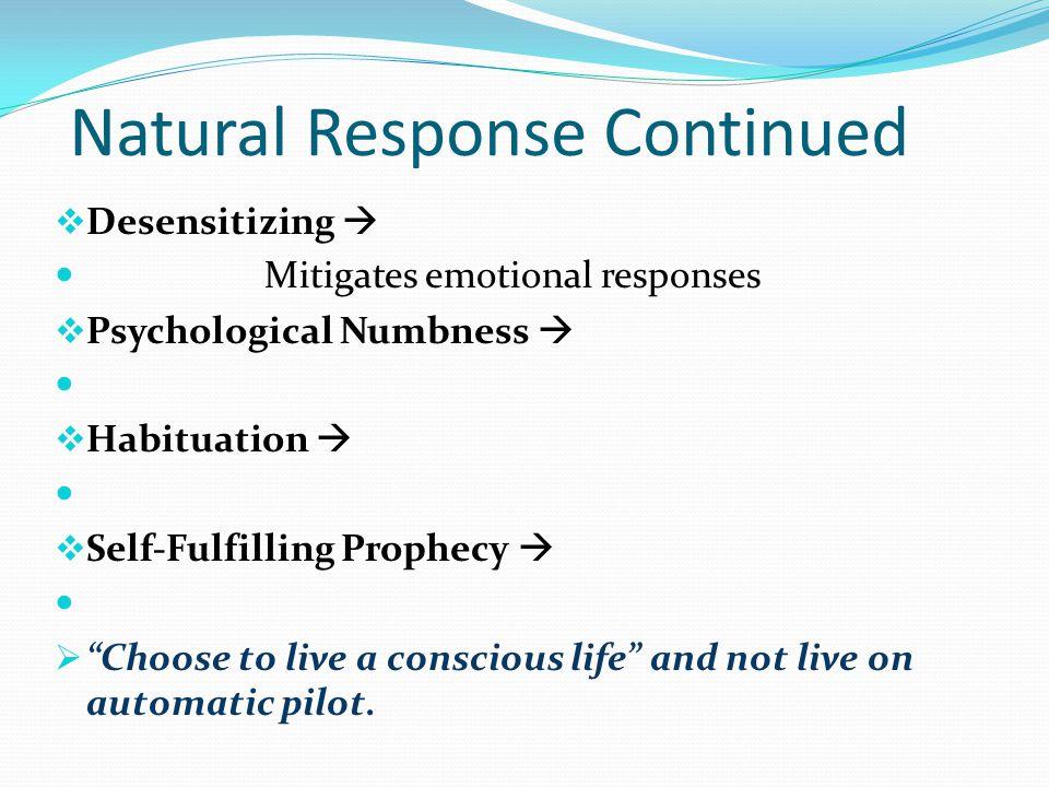 "Natural Response Continued  Desensitizing  Mitigates emotional responses  Psychological Numbness   Habituation   Self-Fulfilling Prophecy   """
