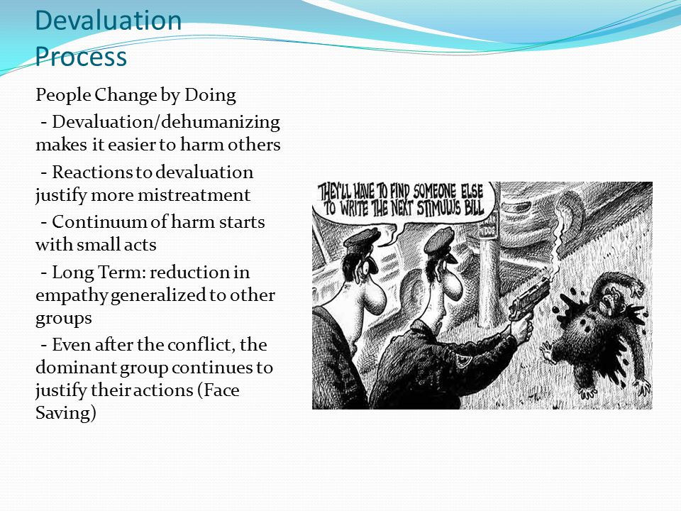 Devaluation Process People Change by Doing - Devaluation/dehumanizing makes it easier to harm others - Reactions to devaluation justify more mistreatment - Continuum of harm starts with small acts - Long Term: reduction in empathy generalized to other groups - Even after the conflict, the dominant group continues to justify their actions (Face Saving)