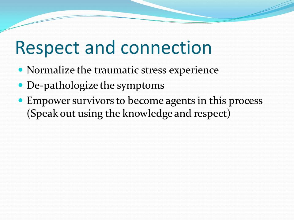 Respect and connection Normalize the traumatic stress experience De-pathologize the symptoms Empower survivors to become agents in this process (Speak