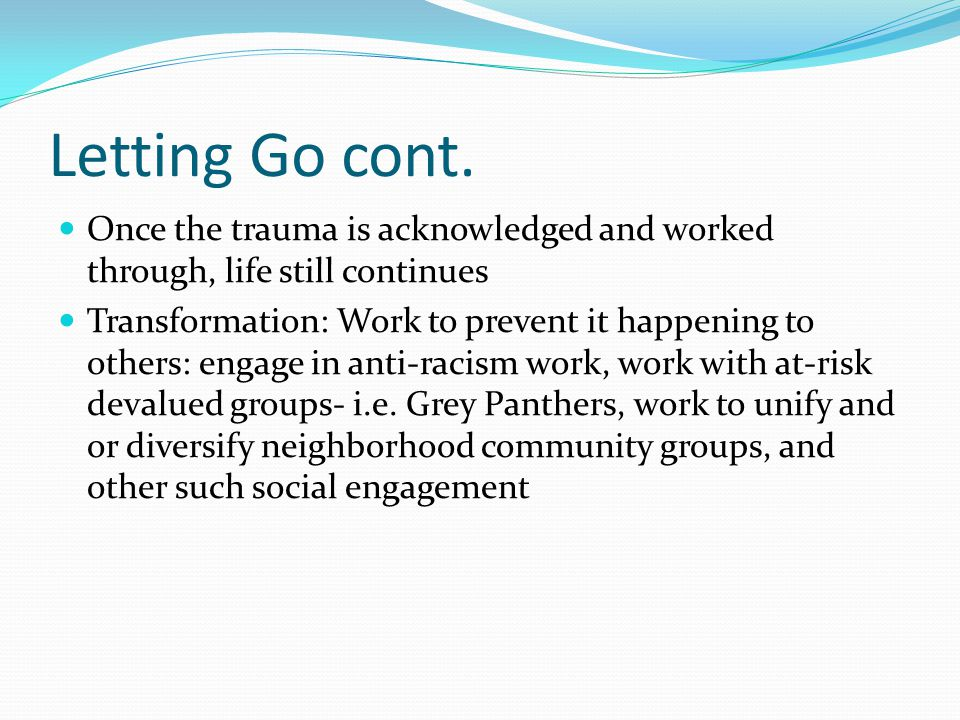 Letting Go cont. Once the trauma is acknowledged and worked through, life still continues Transformation: Work to prevent it happening to others: enga