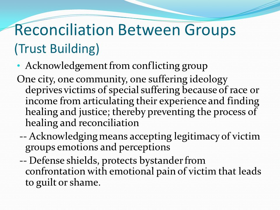 Reconciliation Between Groups (Trust Building) Acknowledgement from conflicting group One city, one community, one suffering ideology deprives victims