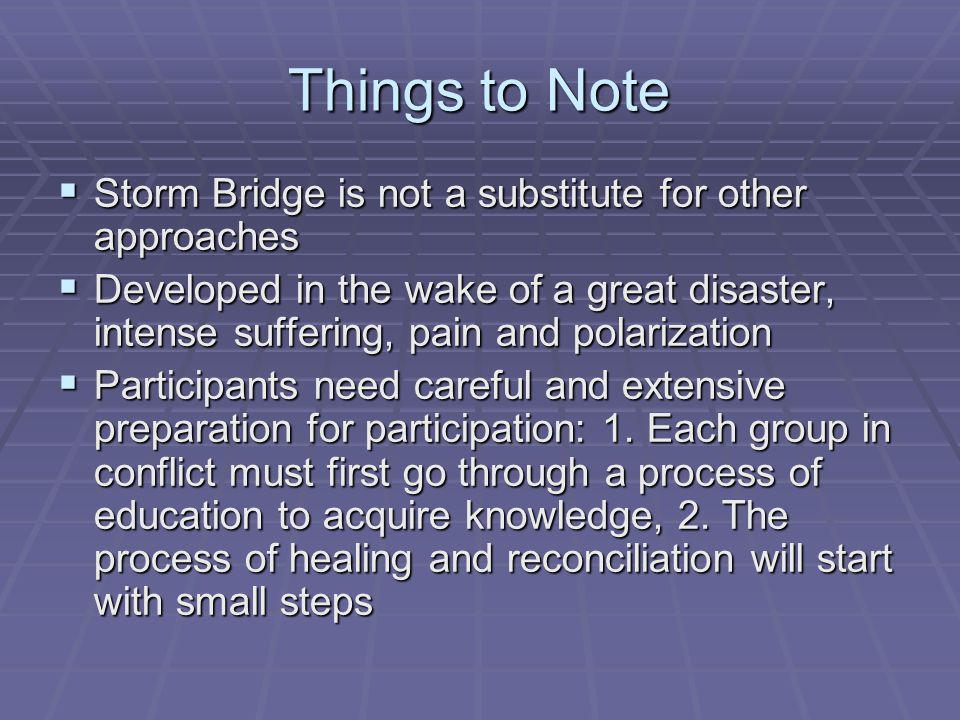 Things to Note  Storm Bridge is not a substitute for other approaches  Developed in the wake of a great disaster, intense suffering, pain and polarization  Participants need careful and extensive preparation for participation: 1.