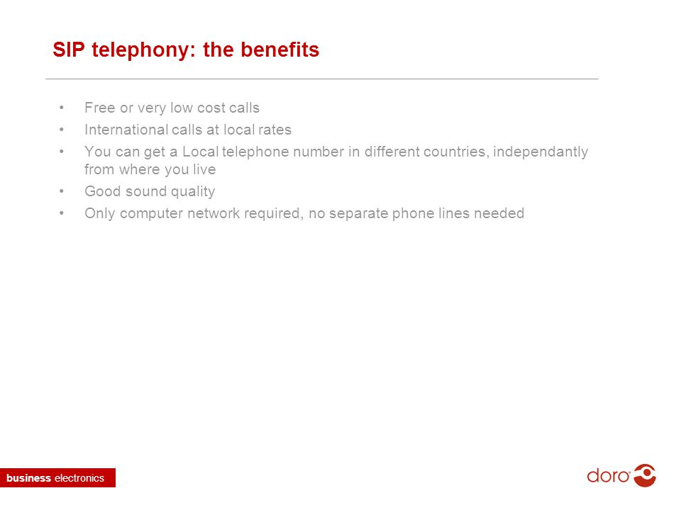 business electronics SIP telephony: the benefits Free or very low cost calls International calls at local rates You can get a Local telephone number in different countries, independantly from where you live Good sound quality Only computer network required, no separate phone lines needed