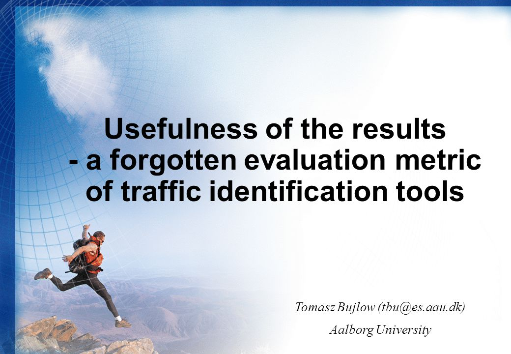 Usefulness of the results - a forgotten evaluation metric of traffic identification tools Tomasz Bujlow (tbu@es.aau.dk) Aalborg University