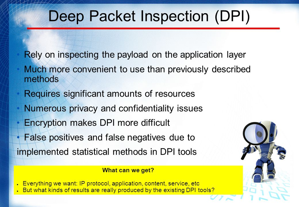 Deep Packet Inspection (DPI) Rely on inspecting the payload on the application layer Much more convenient to use than previously described methods Requires significant amounts of resources Numerous privacy and confidentiality issues Encryption makes DPI more difficult False positives and false negatives due to implemented statistical methods in DPI tools What can we get.