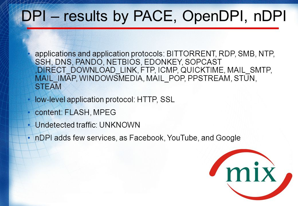 DPI – results by PACE, OpenDPI, nDPI applications and application protocols: BITTORRENT, RDP, SMB, NTP, SSH, DNS, PANDO, NETBIOS, EDONKEY, SOPCAST,DIRECT_DOWNLOAD_LINK, FTP, ICMP, QUICKTIME, MAIL_SMTP, MAIL_IMAP, WINDOWSMEDIA, MAIL_POP, PPSTREAM, STUN, STEAM low-level application protocol: HTTP, SSL content: FLASH, MPEG Undetected traffic: UNKNOWN nDPI adds few services, as Facebook, YouTube, and Google