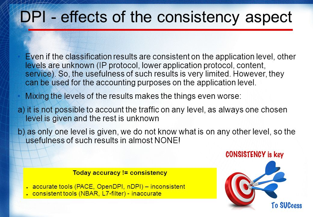 DPI - effects of the consistency aspect Even if the classification results are consistent on the application level, other levels are unknown (IP protocol, lower application protocol, content, service).
