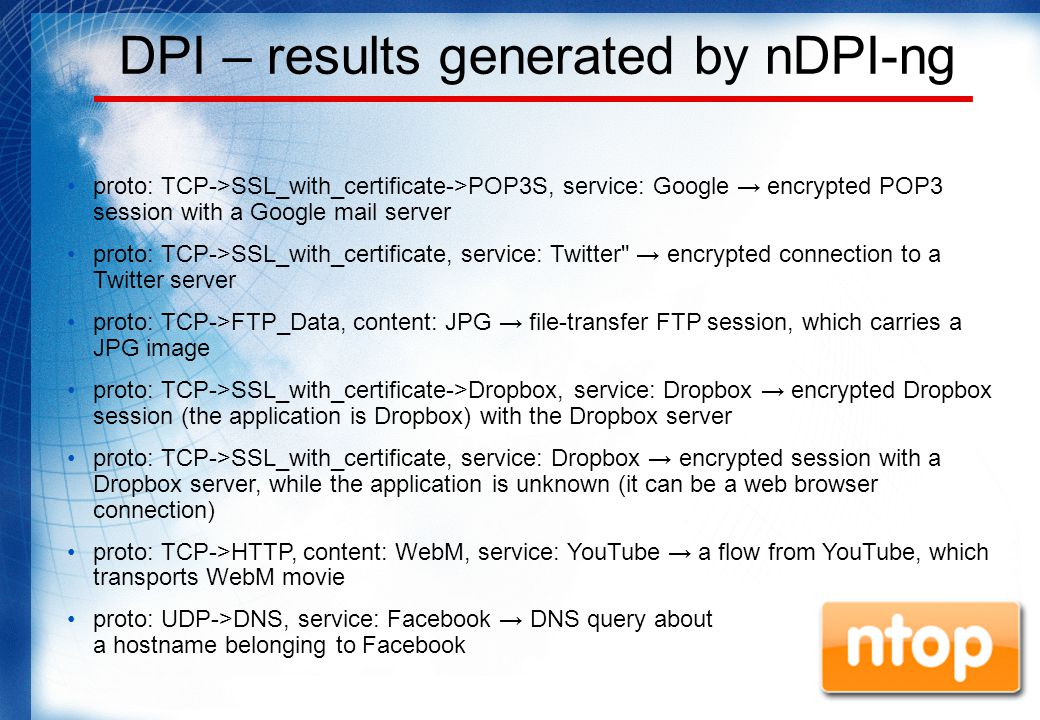 DPI – results generated by nDPI-ng proto: TCP->SSL_with_certificate->POP3S, service: Google → encrypted POP3 session with a Google mail server proto: TCP->SSL_with_certificate, service: Twitter → encrypted connection to a Twitter server proto: TCP->FTP_Data, content: JPG → file-transfer FTP session, which carries a JPG image proto: TCP->SSL_with_certificate->Dropbox, service: Dropbox → encrypted Dropbox session (the application is Dropbox) with the Dropbox server proto: TCP->SSL_with_certificate, service: Dropbox → encrypted session with a Dropbox server, while the application is unknown (it can be a web browser connection) proto: TCP->HTTP, content: WebM, service: YouTube → a flow from YouTube, which transports WebM movie proto: UDP->DNS, service: Facebook → DNS query about a hostname belonging to Facebook