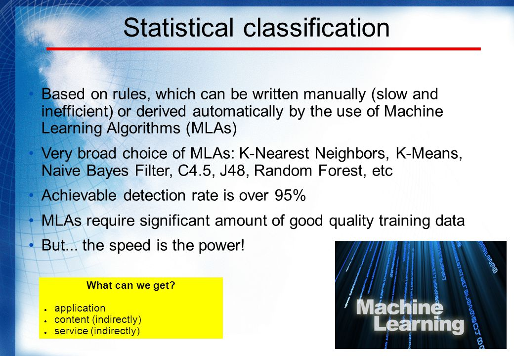 Statistical classification Based on rules, which can be written manually (slow and inefficient) or derived automatically by the use of Machine Learning Algorithms (MLAs) Very broad choice of MLAs: K-Nearest Neighbors, K-Means, Naive Bayes Filter, C4.5, J48, Random Forest, etc Achievable detection rate is over 95% MLAs require significant amount of good quality training data But...