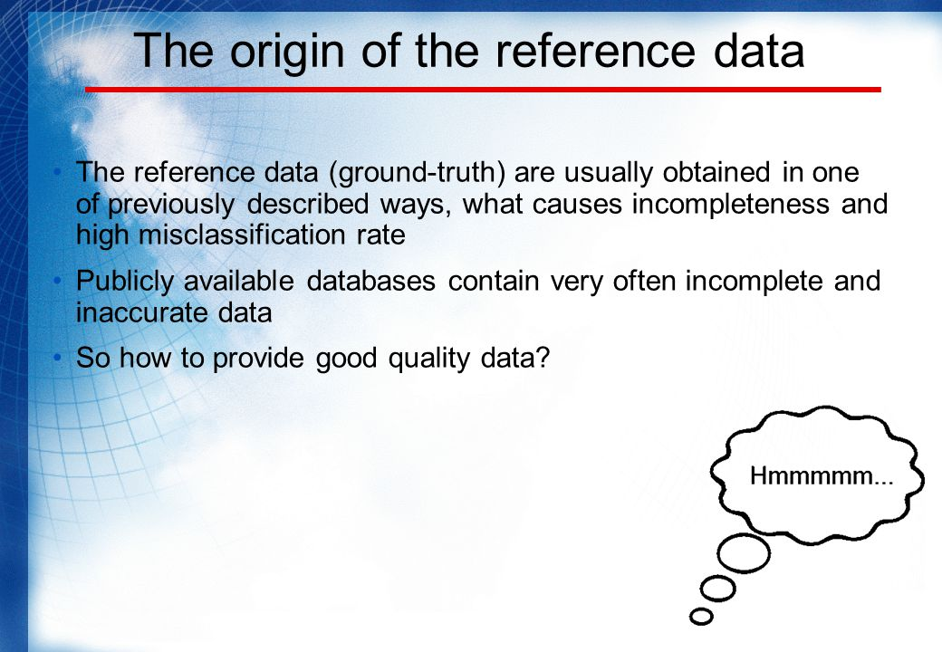 The origin of the reference data The reference data (ground-truth) are usually obtained in one of previously described ways, what causes incompleteness and high misclassification rate Publicly available databases contain very often incomplete and inaccurate data So how to provide good quality data