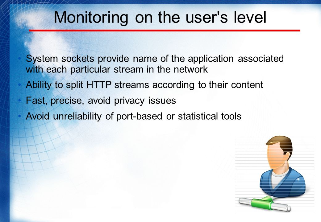 Monitoring on the user s level System sockets provide name of the application associated with each particular stream in the network Ability to split HTTP streams according to their content Fast, precise, avoid privacy issues Avoid unreliability of port-based or statistical tools
