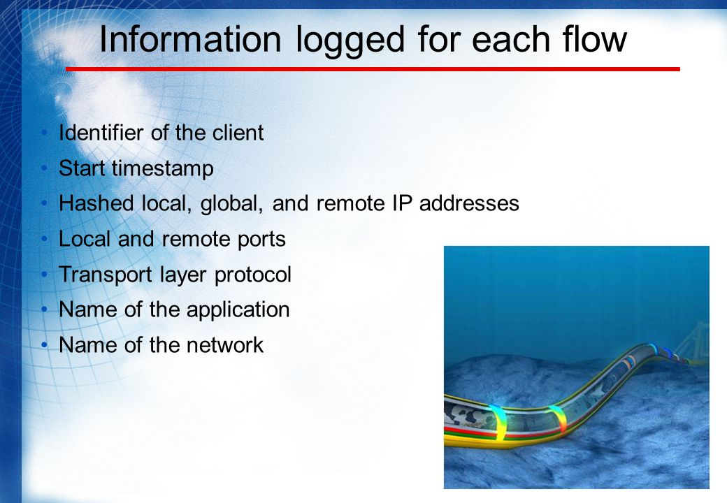 Information logged for each flow Identifier of the client Start timestamp Hashed local, global, and remote IP addresses Local and remote ports Transport layer protocol Name of the application Name of the network
