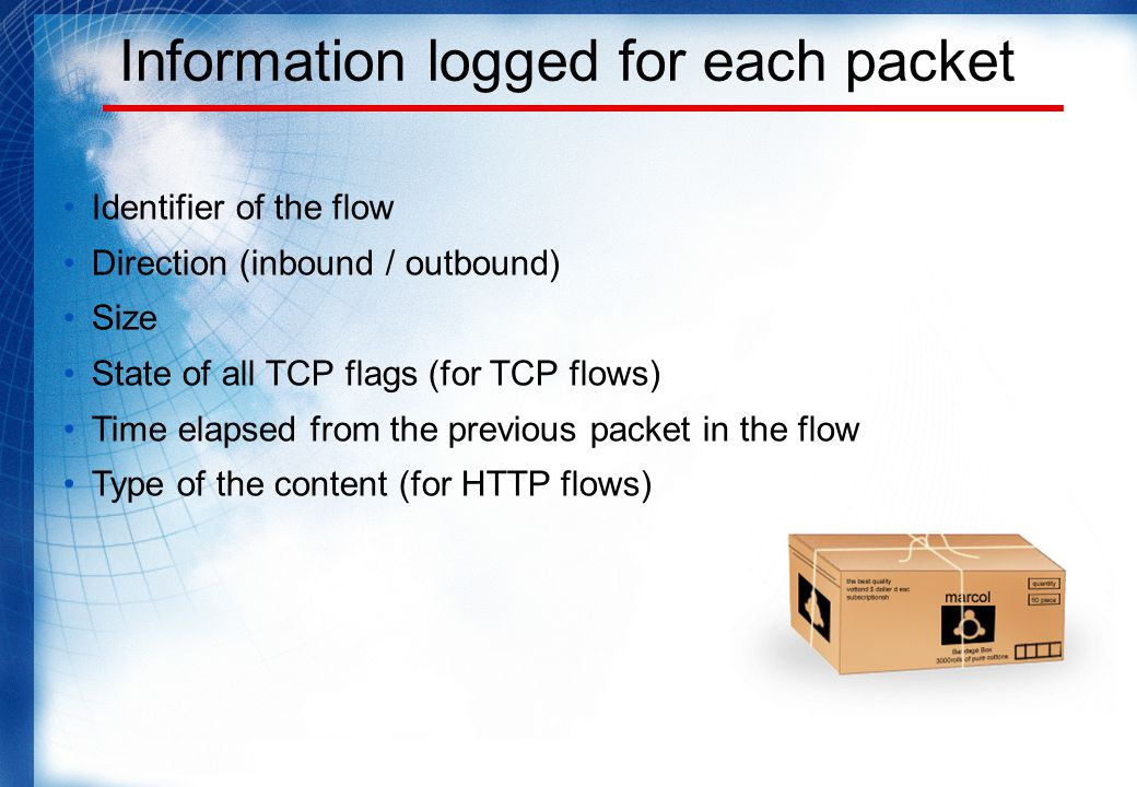 Information logged for each packet Identifier of the flow Direction (inbound / outbound) Size State of all TCP flags (for TCP flows) Time elapsed from the previous packet in the flow Type of the content (for HTTP flows)