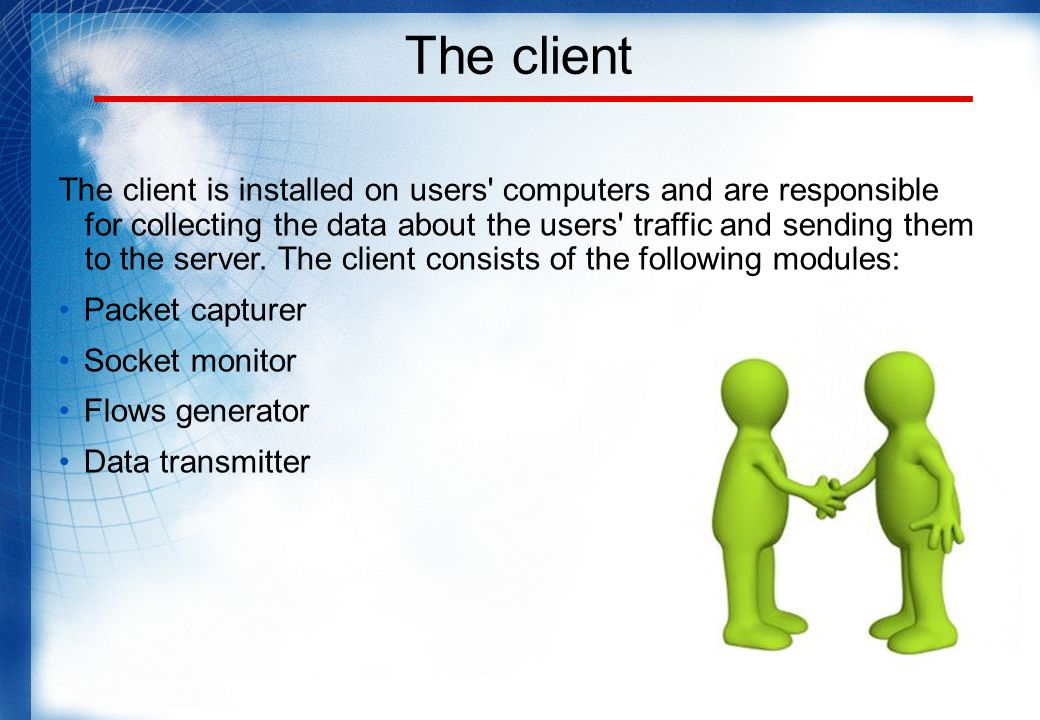 The client The client is installed on users computers and are responsible for collecting the data about the users traffic and sending them to the server.