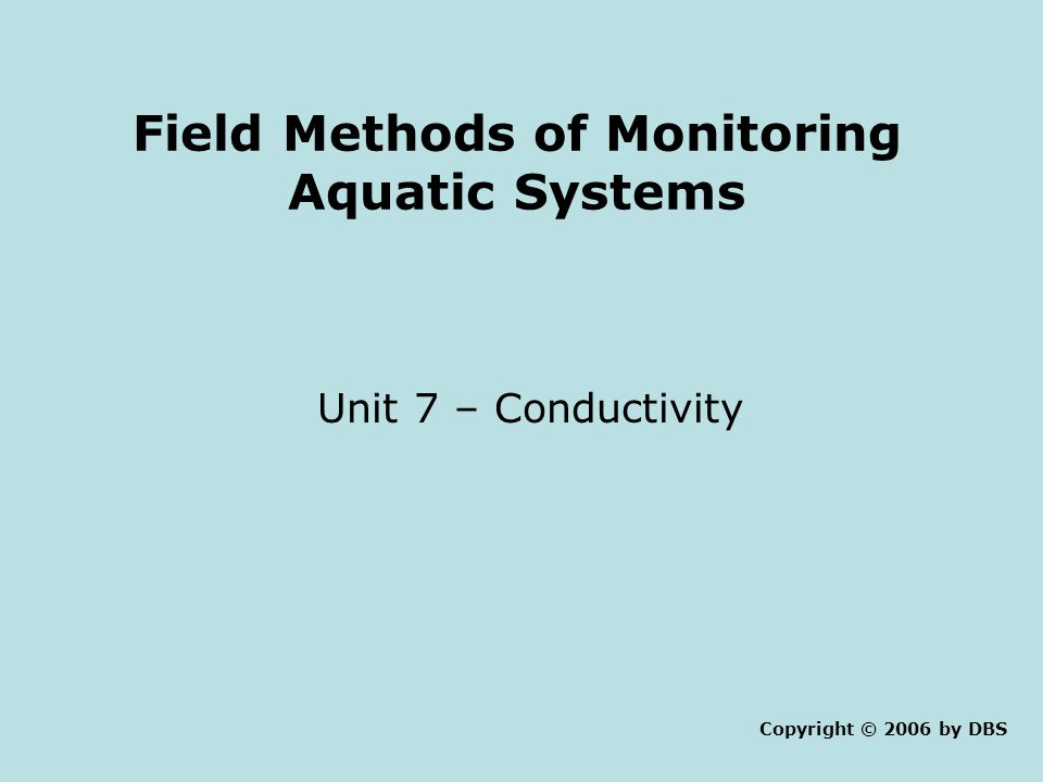 Field Methods of Monitoring Aquatic Systems Unit 7 – Conductivity Copyright © 2006 by DBS