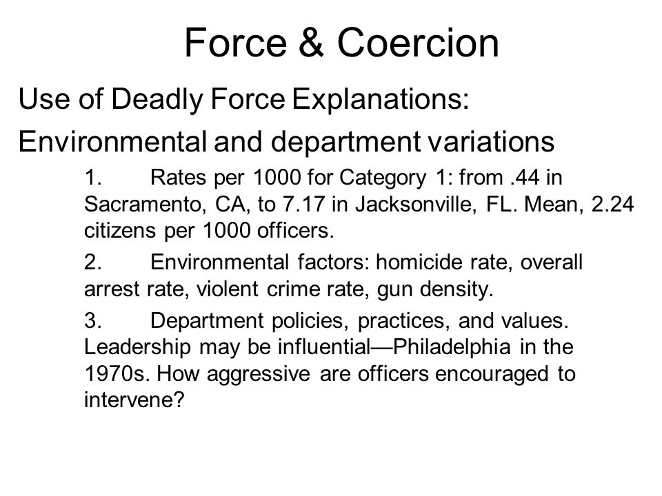 Force & Coercion Use of Deadly Force Explanations: Environmental and department variations 1.
