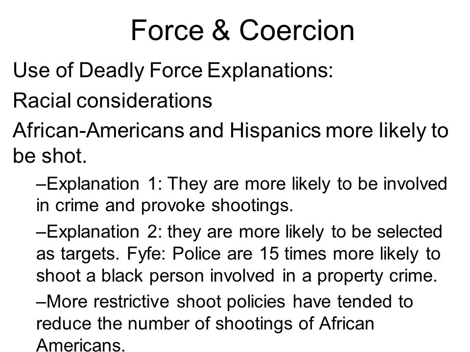 Force & Coercion Use of Deadly Force Explanations: Racial considerations African-Americans and Hispanics more likely to be shot.