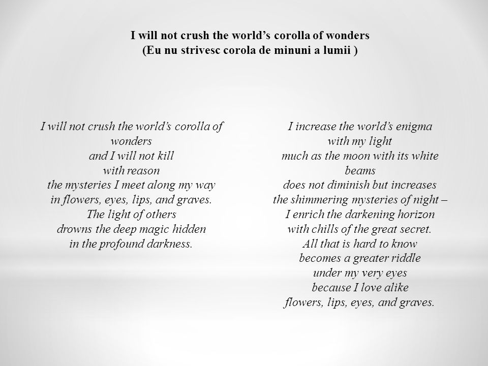 I will not crush the world's corolla of wonders (Eu nu strivesc corola de minuni a lumii ) I will not crush the world's corolla of wonders and I will not kill with reason the mysteries I meet along my way in flowers, eyes, lips, and graves.