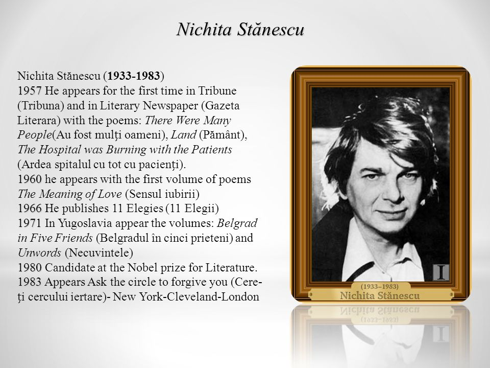 Nichita Stănescu (1933-1983) 1957 1960 1966 1971 1957 He appears for the first time in Tribune (Tribuna) and in Literary Newspaper (Gazeta Literara) with the poems: There Were Many People(Au fost muli oameni), Land (Pământ), The Hospital was Burning with the Patients (Ardea spitalul cu tot cu pacieni).