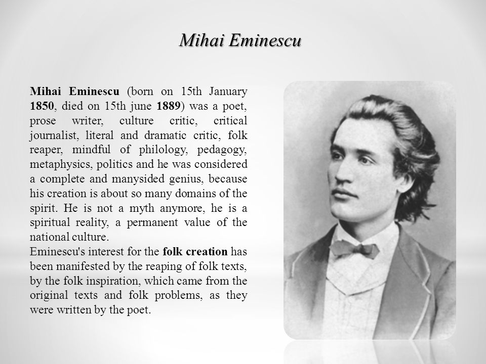 Mihai Eminescu (born on 15th January 1850, died on 15th june 1889) was a poet, prose writer, culture critic, critical journalist, literal and dramatic critic, folk reaper, mindful of philology, pedagogy, metaphysics, politics and he was considered a complete and manysided genius, because his creation is about so many domains of the spirit.
