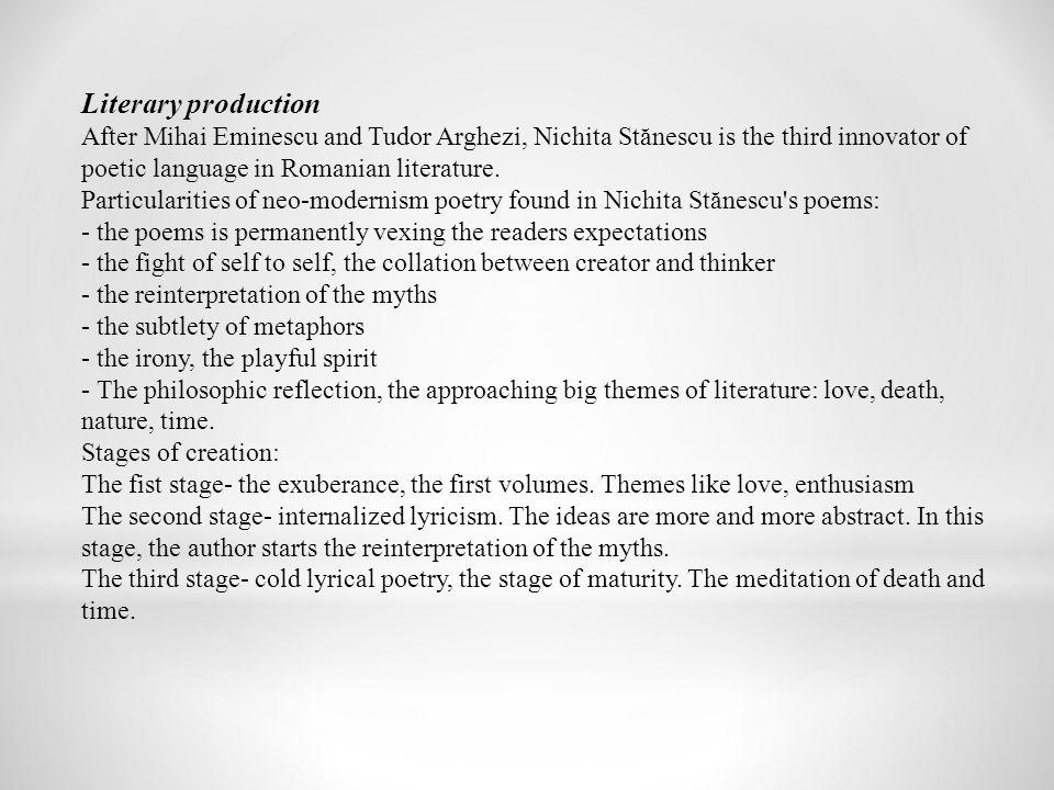 Literary production After Mihai Eminescu and Tudor Arghezi, Nichita Stănescu is the third innovator of poetic language in Romanian literature.