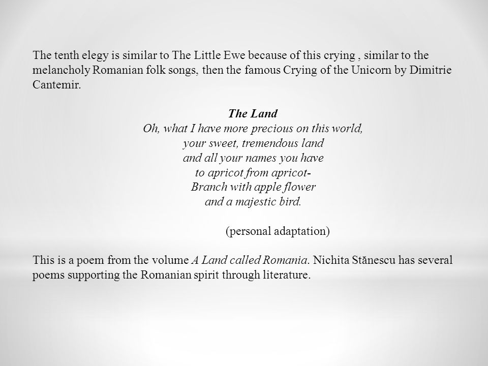 The tenth elegy is similar to The Little Ewe because of this crying, similar to the melancholy Romanian folk songs, then the famous Crying of the Unicorn by Dimitrie Cantemir.