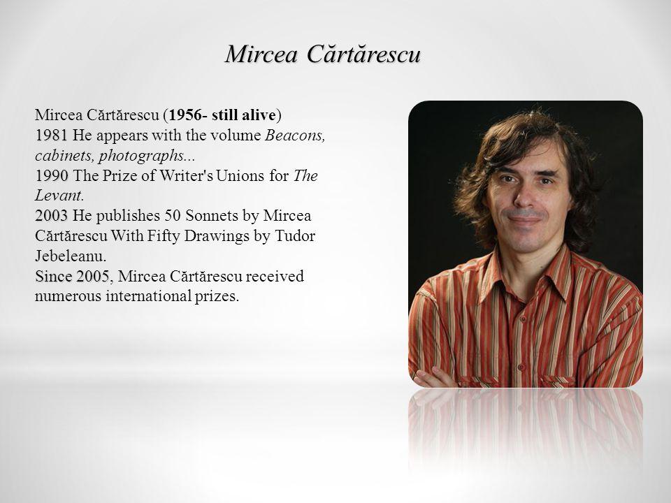 Mircea Cărtărescu (1956- still alive) 1981 1990 2003 Since 2005 1981 He appears with the volume Beacons, cabinets, photographs...