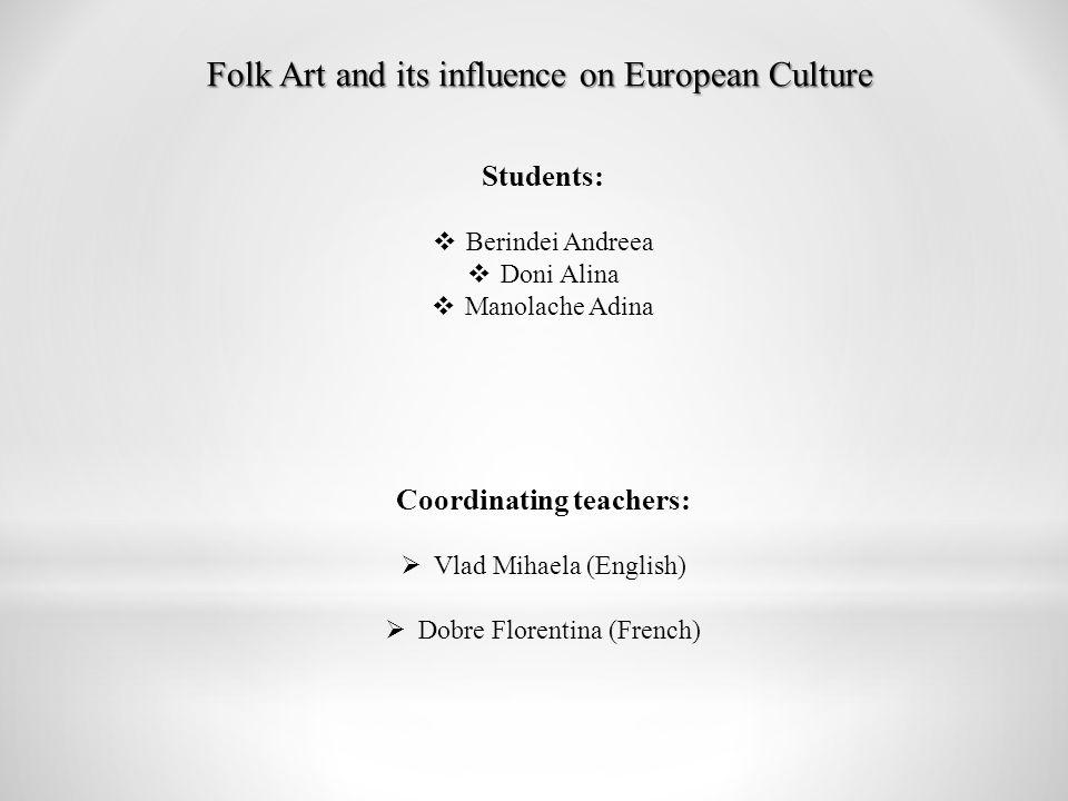 Folk Art and its influence on European Culture Students:  Berindei Andreea  Doni Alina  Manolache Adina Coordinating teachers:  Vlad Mihaela (English)  Dobre Florentina (French)