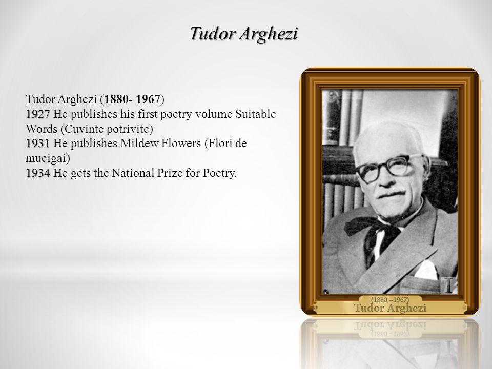 Tudor Arghezi 1927 1931 1934 Tudor Arghezi (1880- 1967) 1927 He publishes his first poetry volume Suitable Words (Cuvinte potrivite) 1931 He publishes Mildew Flowers (Flori de mucigai) 1934 He gets the National Prize for Poetry.