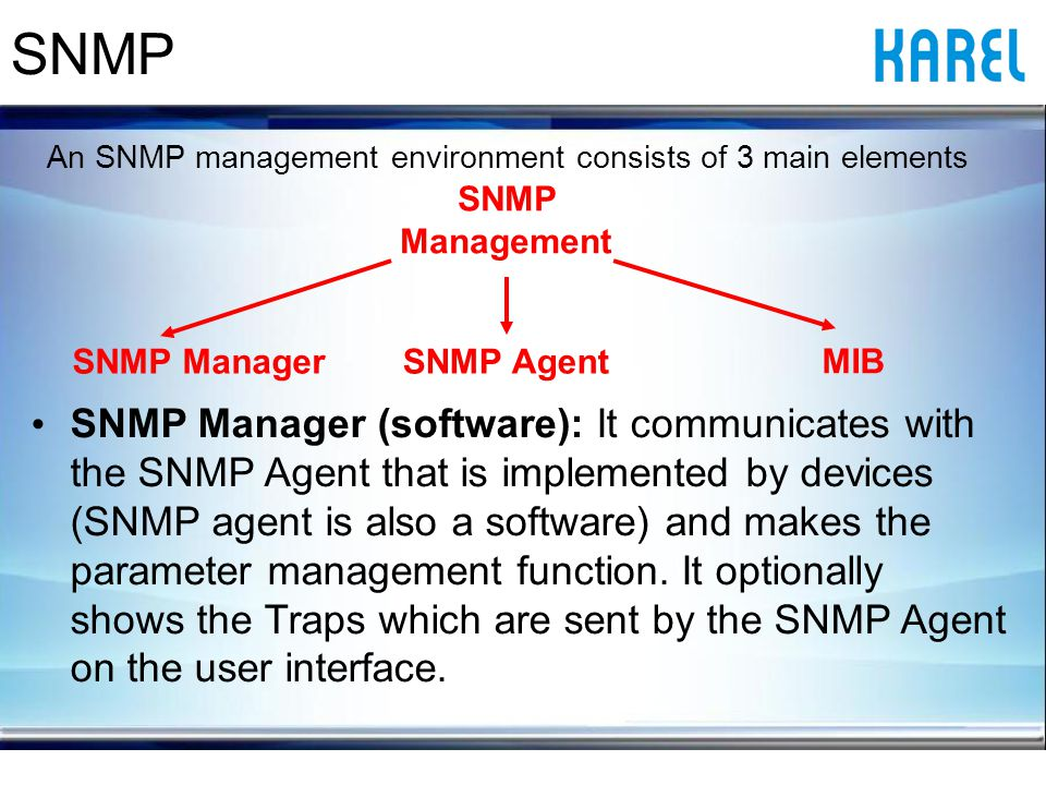 SNMP Manager (software): It communicates with the SNMP Agent that is implemented by devices (SNMP agent is also a software) and makes the parameter management function.