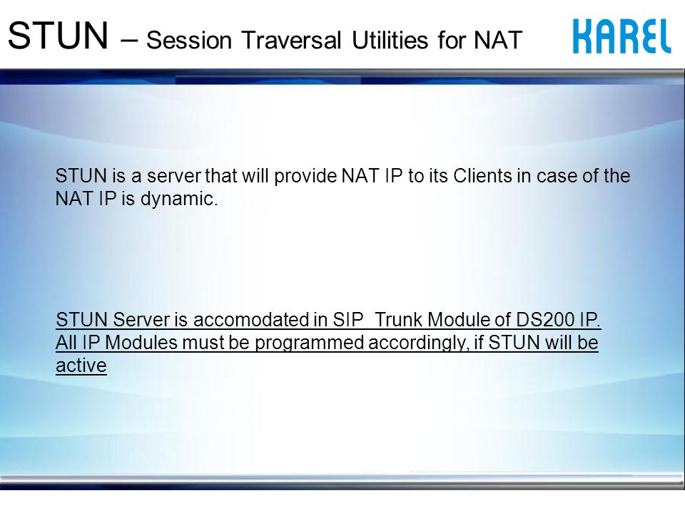 STUN is a server that will provide NAT IP to its Clients in case of the NAT IP is dynamic.