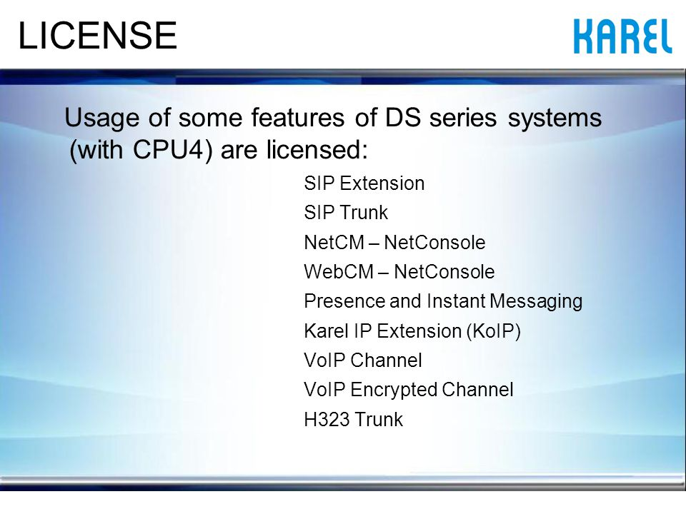 LICENSE Usage of some features of DS series systems (with CPU4) are licensed: SIP Extension SIP Trunk NetCM – NetConsole WebCM – NetConsole Presence and Instant Messaging Karel IP Extension (KoIP) VoIP Channel VoIP Encrypted Channel H323 Trunk