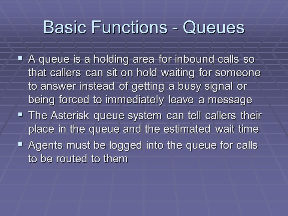 Basic Functions - Queues  A queue is a holding area for inbound calls so that callers can sit on hold waiting for someone to answer instead of getting a busy signal or being forced to immediately leave a message  The Asterisk queue system can tell callers their place in the queue and the estimated wait time  Agents must be logged into the queue for calls to be routed to them