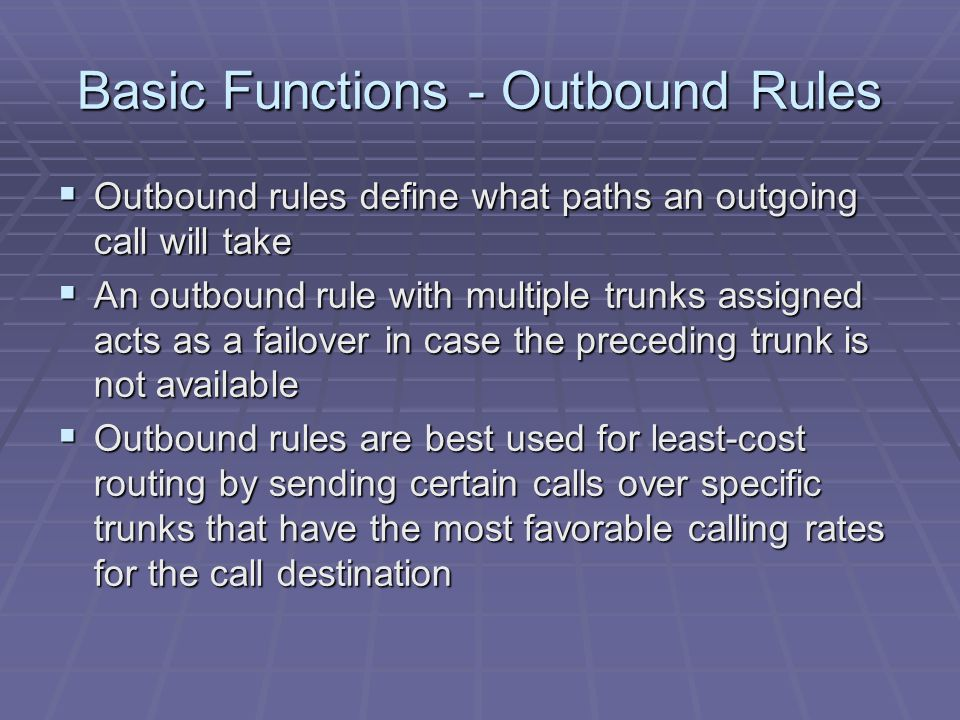 Basic Functions - Outbound Rules  Outbound rules define what paths an outgoing call will take  An outbound rule with multiple trunks assigned acts as a failover in case the preceding trunk is not available  Outbound rules are best used for least-cost routing by sending certain calls over specific trunks that have the most favorable calling rates for the call destination