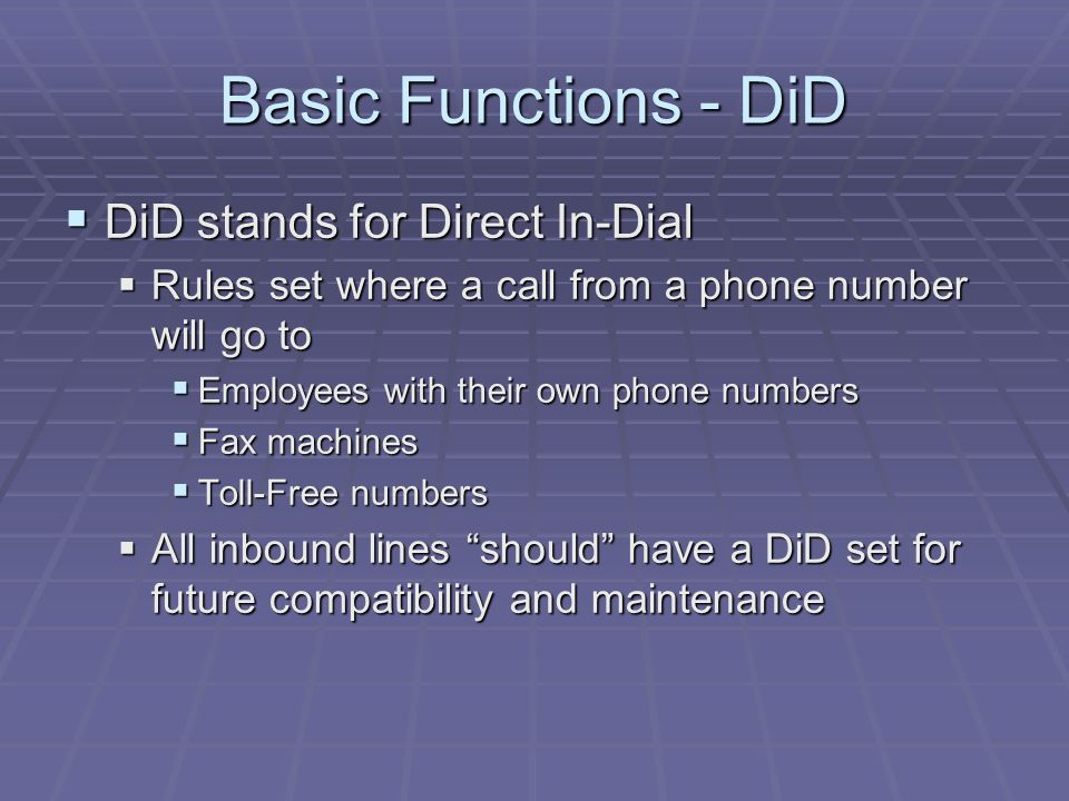 Basic Functions - DiD  DiD stands for Direct In-Dial  Rules set where a call from a phone number will go to  Employees with their own phone numbers