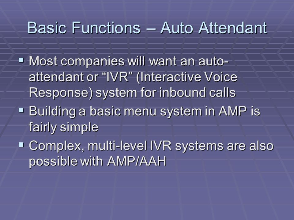 "Basic Functions – Auto Attendant  Most companies will want an auto- attendant or ""IVR"" (Interactive Voice Response) system for inbound calls  Buildi"