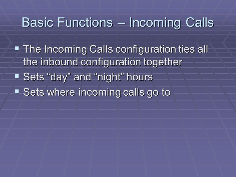 Basic Functions – Incoming Calls  The Incoming Calls configuration ties all the inbound configuration together  Sets day and night hours  Sets where incoming calls go to