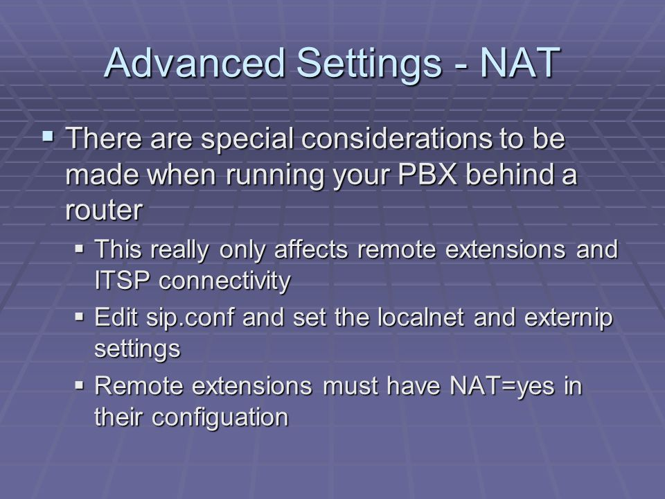 Advanced Settings - NAT  There are special considerations to be made when running your PBX behind a router  This really only affects remote extensio
