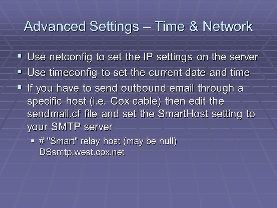 Advanced Settings – Time & Network  Use netconfig to set the IP settings on the server  Use timeconfig to set the current date and time  If you have to send outbound email through a specific host (i.e.