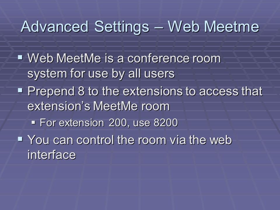 Advanced Settings – Web Meetme  Web MeetMe is a conference room system for use by all users  Prepend 8 to the extensions to access that extension's MeetMe room  For extension 200, use 8200  You can control the room via the web interface