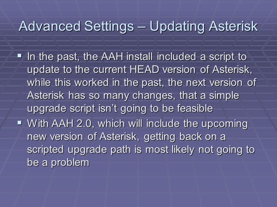 Advanced Settings – Updating Asterisk  In the past, the AAH install included a script to update to the current HEAD version of Asterisk, while this worked in the past, the next version of Asterisk has so many changes, that a simple upgrade script isn't going to be feasible  With AAH 2.0, which will include the upcoming new version of Asterisk, getting back on a scripted upgrade path is most likely not going to be a problem