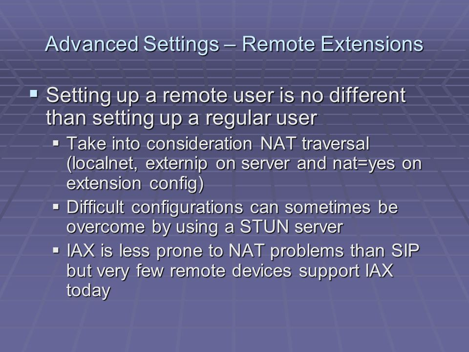 Advanced Settings – Remote Extensions  Setting up a remote user is no different than setting up a regular user  Take into consideration NAT traversal (localnet, externip on server and nat=yes on extension config)  Difficult configurations can sometimes be overcome by using a STUN server  IAX is less prone to NAT problems than SIP but very few remote devices support IAX today