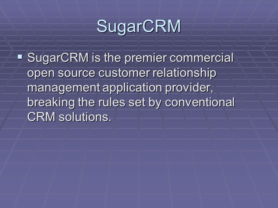 SugarCRM  SugarCRM is the premier commercial open source customer relationship management application provider, breaking the rules set by conventional CRM solutions.