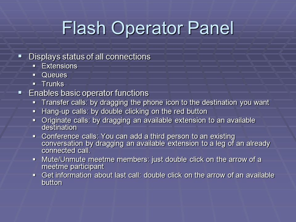 Flash Operator Panel  Displays status of all connections  Extensions  Queues  Trunks  Enables basic operator functions  Transfer calls: by dragging the phone icon to the destination you want  Hang-up calls: by double clicking on the red button  Originate calls: by dragging an available extension to an available destination  Conference calls: You can add a third person to an existing conversation by dragging an available extension to a leg of an already connected call.