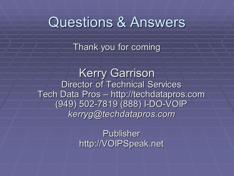 Questions & Answers Thank you for coming Kerry Garrison Director of Technical Services Tech Data Pros – http://techdatapros.com (949) 502-7819 (888) I-DO-VOIP kerryg@techdatapros.com Publisher http://VOIPSpeak.net