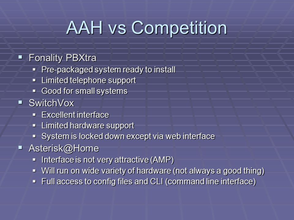 AAH vs Competition  Fonality PBXtra  Pre-packaged system ready to install  Limited telephone support  Good for small systems  SwitchVox  Excellent interface  Limited hardware support  System is locked down except via web interface  Asterisk@Home  Interface is not very attractive (AMP)  Will run on wide variety of hardware (not always a good thing)  Full access to config files and CLI (command line interface)