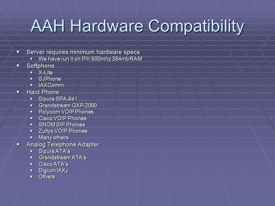 AAH Hardware Compatibility  Server requires minimum hardware specs  We have run it on PIII 500mhz 384mb RAM  Softphone  X-Lite  SJPhone  IAXComm  Hard Phone  Sipura SPA-841  Grandstream GXP-2000  Polycom VOIP Phones  Cisco VOIP Phones  SNOM SIP Phones  Zultys VOIP Phones  Many others  Analog Telephone Adapter  Sipura ATA's  Grandstream ATA's  Cisco ATA's  Digium IAXy  Others