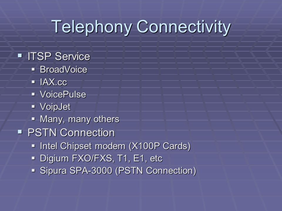 Telephony Connectivity  ITSP Service  BroadVoice  IAX.cc  VoicePulse  VoipJet  Many, many others  PSTN Connection  Intel Chipset modem (X100P Cards)  Digium FXO/FXS, T1, E1, etc  Sipura SPA-3000 (PSTN Connection)
